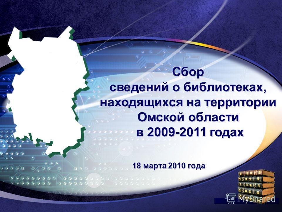 LOGO Edit your company slogan Сбор сведений о библиотеках, находящихся на территории Омской области в 2009-2011 годах 18 марта 2010 года