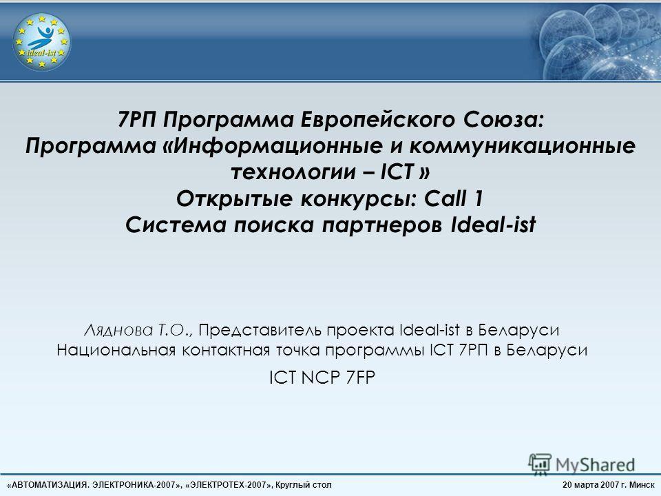 20 марта 2007 г. Минск«АВТОМАТИЗАЦИЯ. ЭЛЕКТРОНИКА-2007», «ЭЛЕКТРОТЕХ-2007», Круглый стол 7РП Программа Европейского Союза: Программа «Информационные и коммуникационные технологии – ICT » Открытые конкурсы: Call 1 Система поиска партнеров Ideal-ist Ля