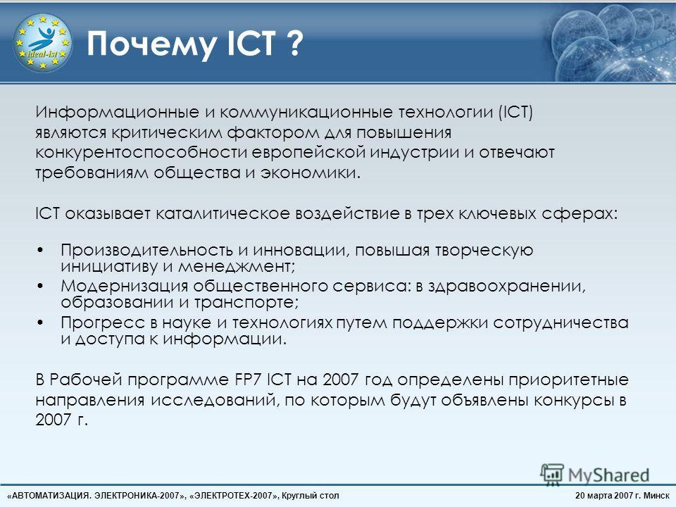 20 марта 2007 г. Минск«АВТОМАТИЗАЦИЯ. ЭЛЕКТРОНИКА-2007», «ЭЛЕКТРОТЕХ-2007», Круглый стол Почему ICT ? Информационные и коммуникационные технологии (ICT) являются критическим фактором для повышения конкурентоспособности европейской индустрии и отвечаю