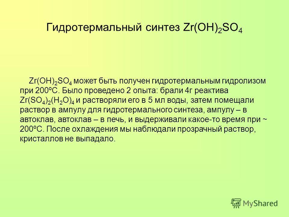 Гидротермальный синтез Zr(OH) 2 SO 4 Zr(OH) 2 SO 4 может быть получен гидротермальным гидролизом при 200ºС. Было проведено 2 опыта: брали 4г реактива Zr(SO 4 ) 2 (H 2 O) 4 и растворяли его в 5 мл воды, затем помещали раствор в ампулу для гидротермаль