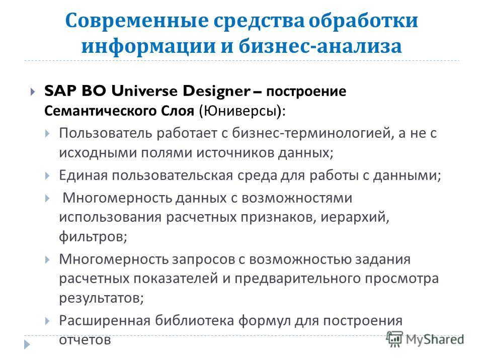 Современные средства обработки информации и бизнес - анализа SAP BO Universe Designer – построение Семантического Слоя ( Юниверсы ): Пользователь работает с бизнес - терминологией, а не с исходными полями источников данных ; Единая пользовательская с