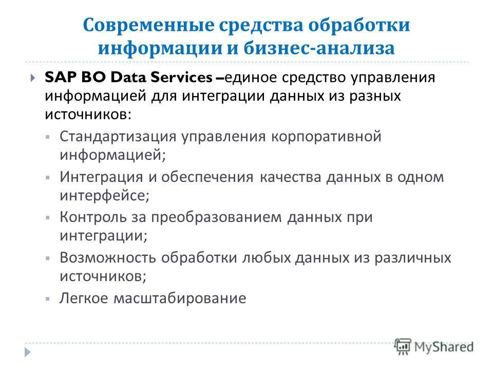 Современные средства обработки информации и бизнес - анализа SAP BO Data Services – единое средство управления информацией для интеграции данных из разных источников : Стандартизация управления корпоративной информацией ; Интеграция и обеспечения кач