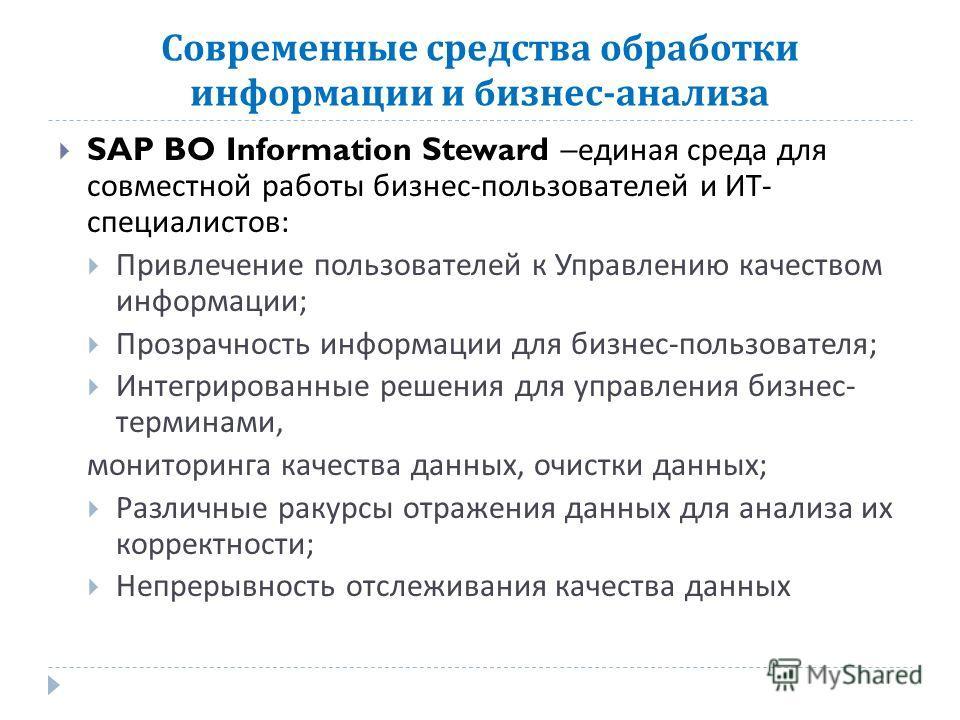 Современные средства обработки информации и бизнес - анализа SAP BO Information Steward – единая среда для совместной работы бизнес - пользователей и ИТ - специалистов : Привлечение пользователей к Управлению качеством информации ; Прозрачность инфор