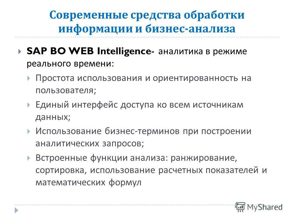 Современные средства обработки информации и бизнес - анализа SAP BO WEB Intelligence- аналитика в режиме реального времени : Простота использования и ориентированность на пользователя ; Единый интерфейс доступа ко всем источникам данных ; Использован
