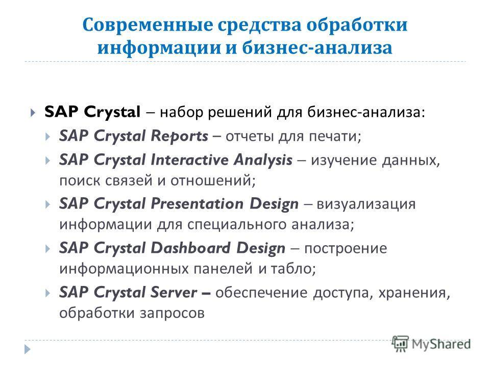 Современные средства обработки информации и бизнес - анализа SAP Crystal – набор решений для бизнес - анализа : SAP Crystal Reports – отчеты для печати ; SAP Crystal Interactive Analysis – изучение данных, поиск связей и отношений ; SAP Crystal Prese