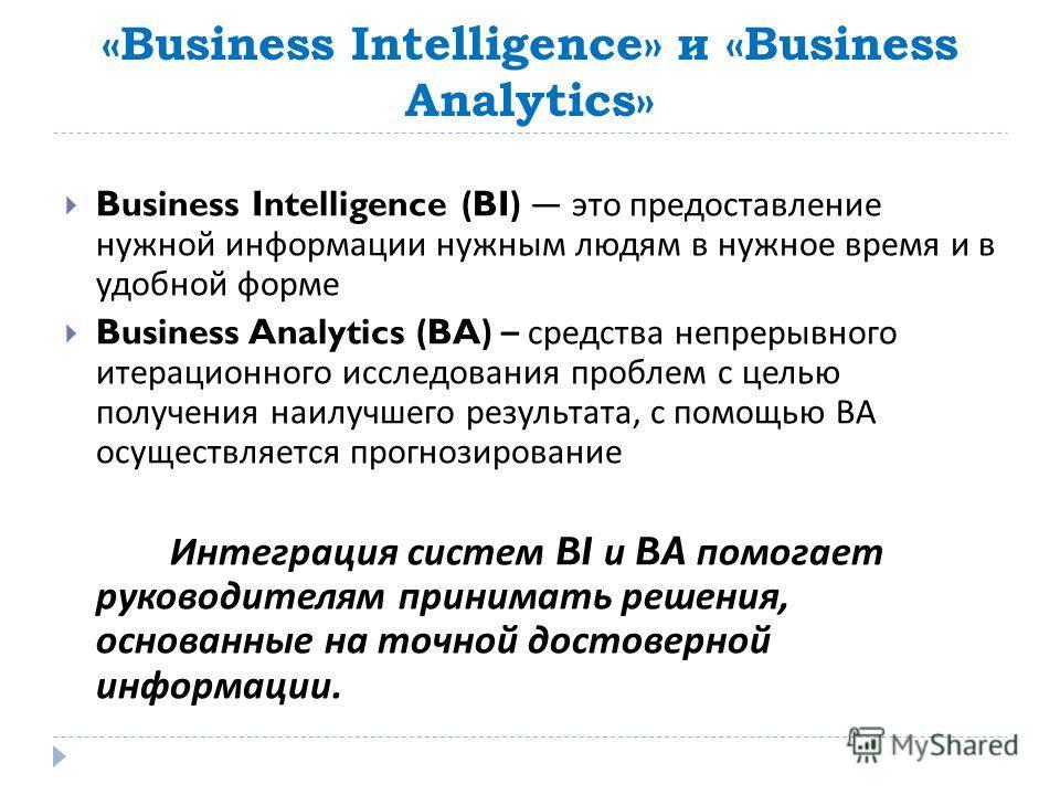 «Business Intelligence» и «Business Analytics» Business Intelligence (BI) это предоставление нужной информации нужным людям в нужное время и в удобной форме Business Analytics (BA) – средства непрерывного итерационного исследования проблем с целью по