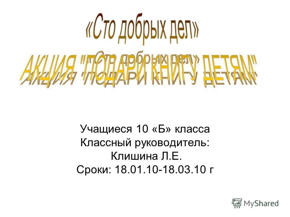 Учащиеся 10 «Б» класса Классный руководитель: Клишина Л.Е. Сроки: 18.01.10-18.03.10 г