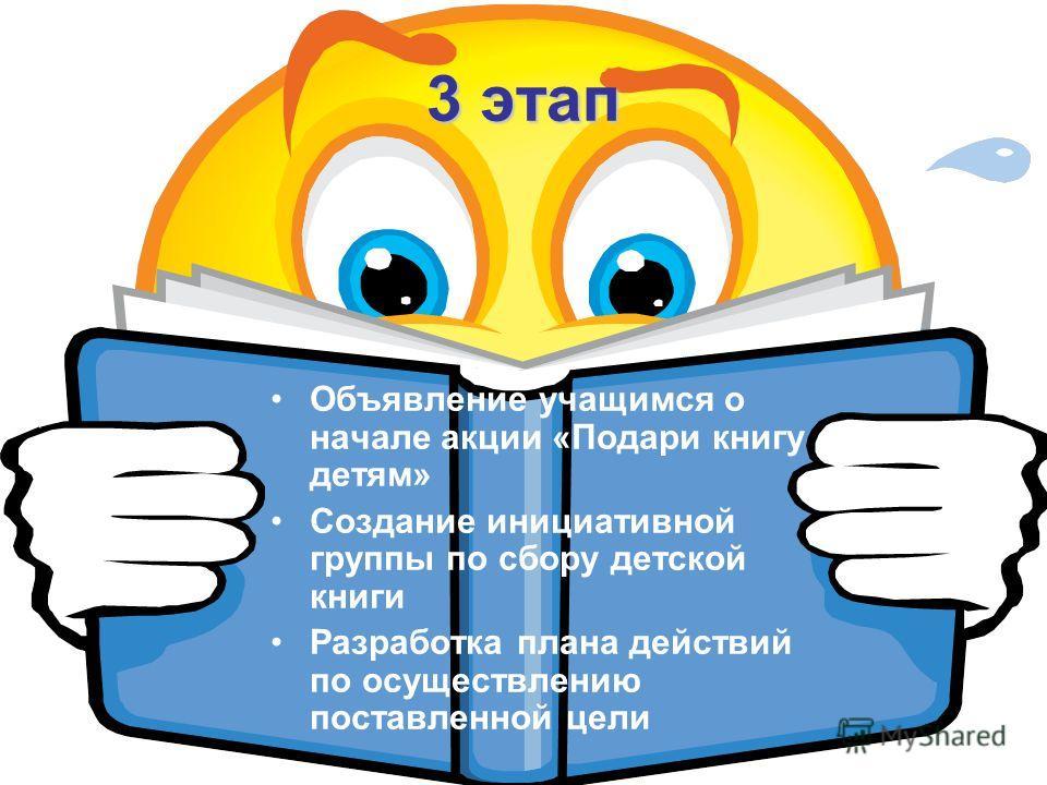 3 этап Объявление учащимся о начале акции «Подари книгу детям» Создание инициативной группы по сбору детской книги Разработка плана действий по осуществлению поставленной цели