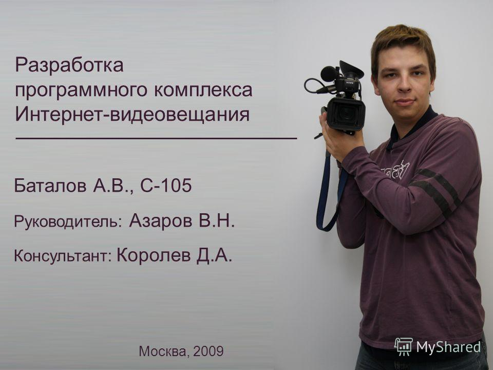 Разработка программного комплекса Интернет-видеовещания Баталов А.В., С-105 Руководитель: Азаров В.Н. Консультант: Королев Д.А. Москва, 2009