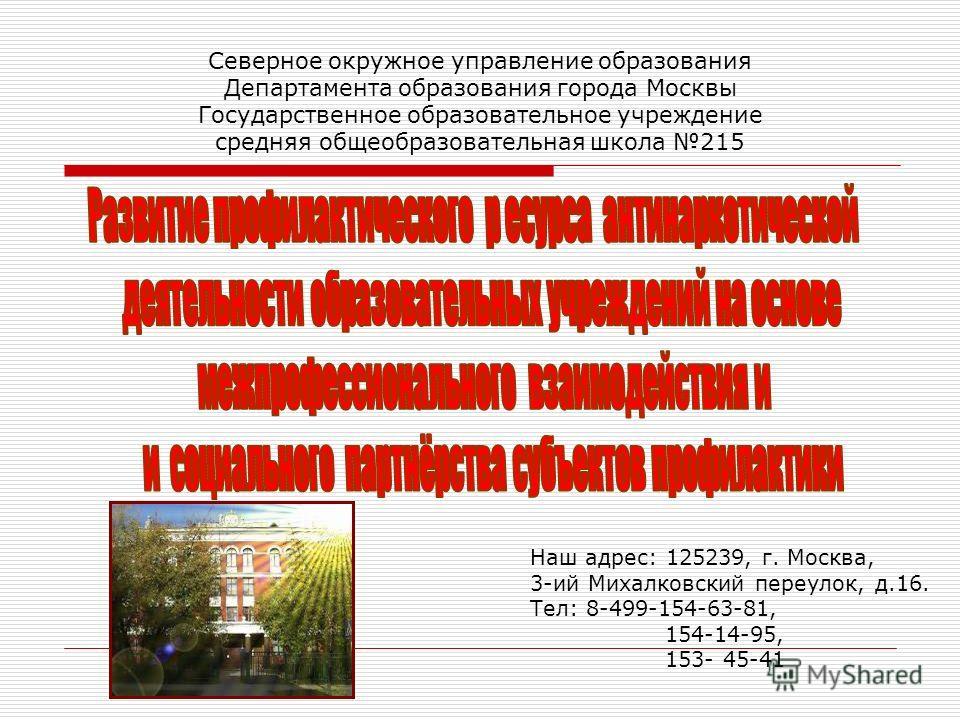 Северное окружное управление образования Департамента образования города Москвы Государственное образовательное учреждение средняя общеобразовательная школа 215 Наш адрес: 125239, г. Москва, 3-ий Михалковский переулок, д.16. Тел: 8-499-154-63-81, 154