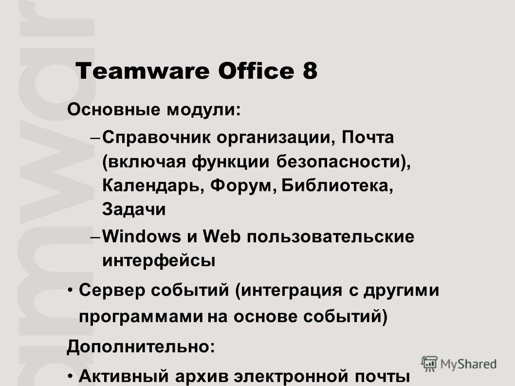 Teamware Office 8 Основные модули: –Справочник организации, Почта (включая функции безопасности), Календарь, Форум, Библиотека, Задачи –Windows и Web пользовательские интерфейсы Сервер событий (интеграция с другими программами на основе событий) Допо
