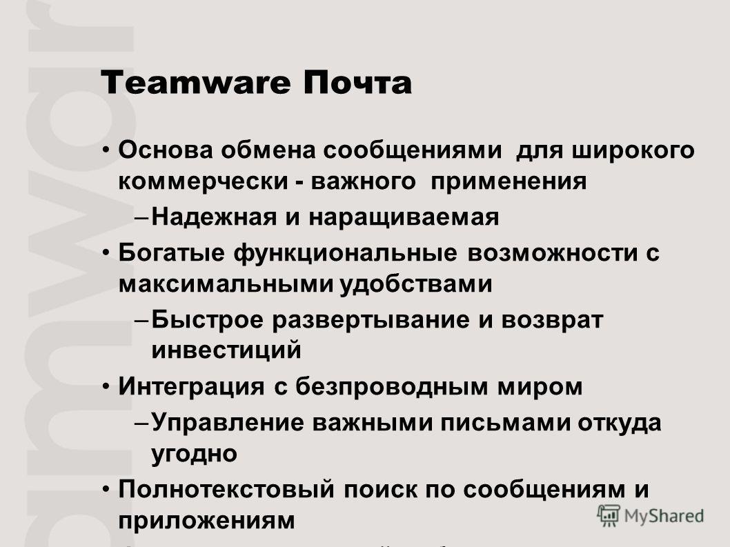 Teamware Почта Основа обмена сообщениями для широкого коммерчески - важного применения –Надежная и наращиваемая Богатые функциональные возможности с максимальными удобствами –Быстрое развертывание и возврат инвестиций Интеграция с безпроводным миром