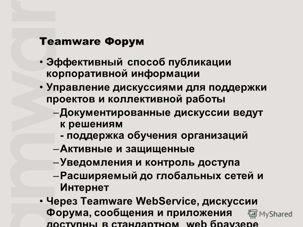 Teamware Форум Эффективный способ публикации корпоративной информации Управление дискуссиями для поддержки проектов и коллективной работы –Документированные дискуссии ведут к решениям - поддержка обучения организаций –Активные и защищенные –Уведомлен