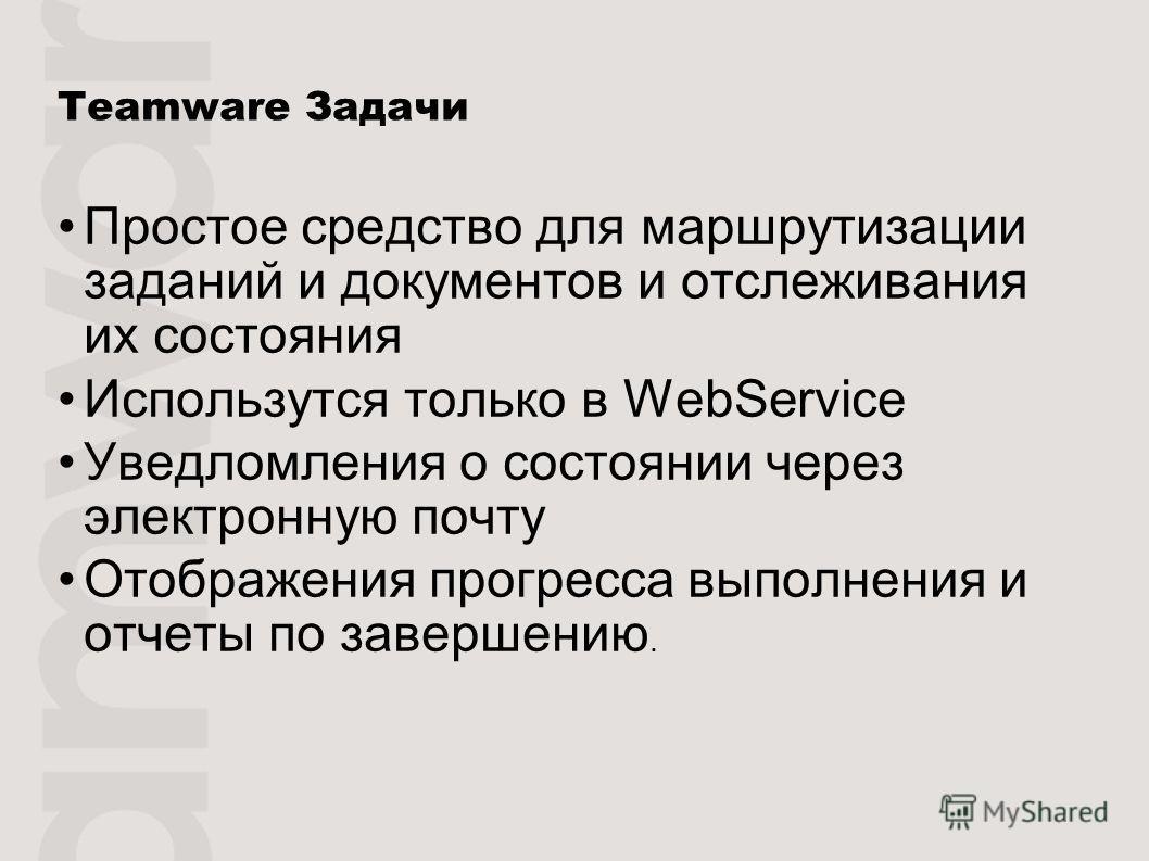 Teamware Задачи Простое средство для маршрутизации заданий и документов и отслеживания их состояния Использутся только в WebService Уведломления о состоянии через электронную почту Отображения прогресса выполнения и отчеты по завершению.