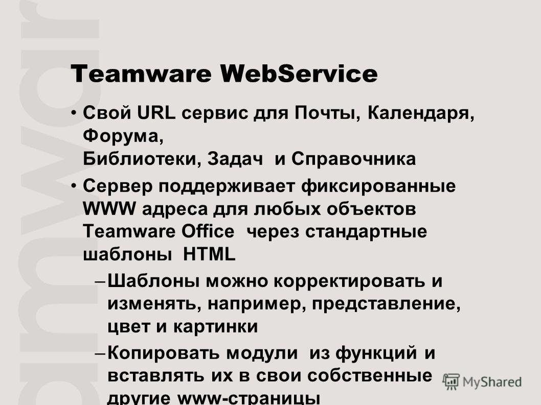 Teamware WebService Свой URL сервис для Почты, Календаря, Форума, Библиотеки, Задач и Справочника Сервер поддерживает фиксированные WWW адреса для любых объектов Teamware Office через стандартные шаблоны HTML –Шаблоны можно корректировать и изменять,
