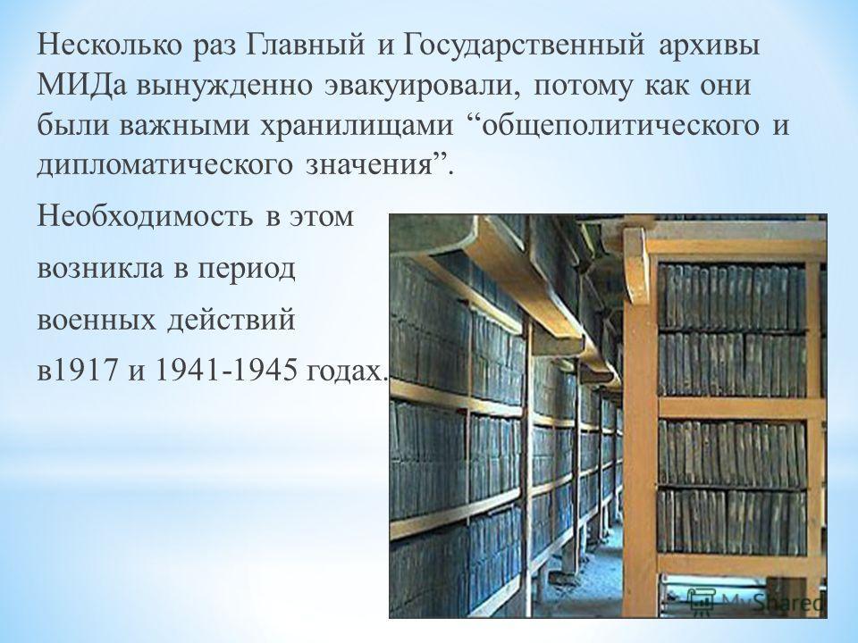 Несколько раз Главный и Государственный архивы МИДа вынужденно эвакуировали, потому как они были важными хранилищами общеполитического и дипломатического значения. Необходимость в этом возникла в период военных действий в1917 и 1941-1945 годах.