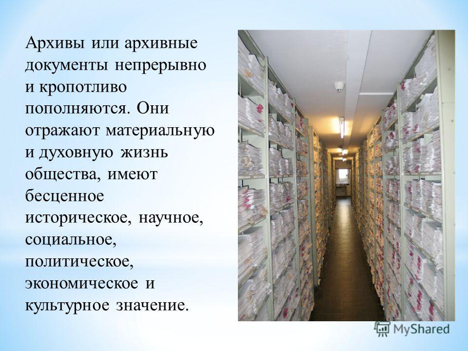 Архивы или архивные документы непрерывно и кропотливо пополняются. Они отражают материальную и духовную жизнь общества, имеют бесценное историческое, научное, социальное, политическое, экономическое и культурное значение.