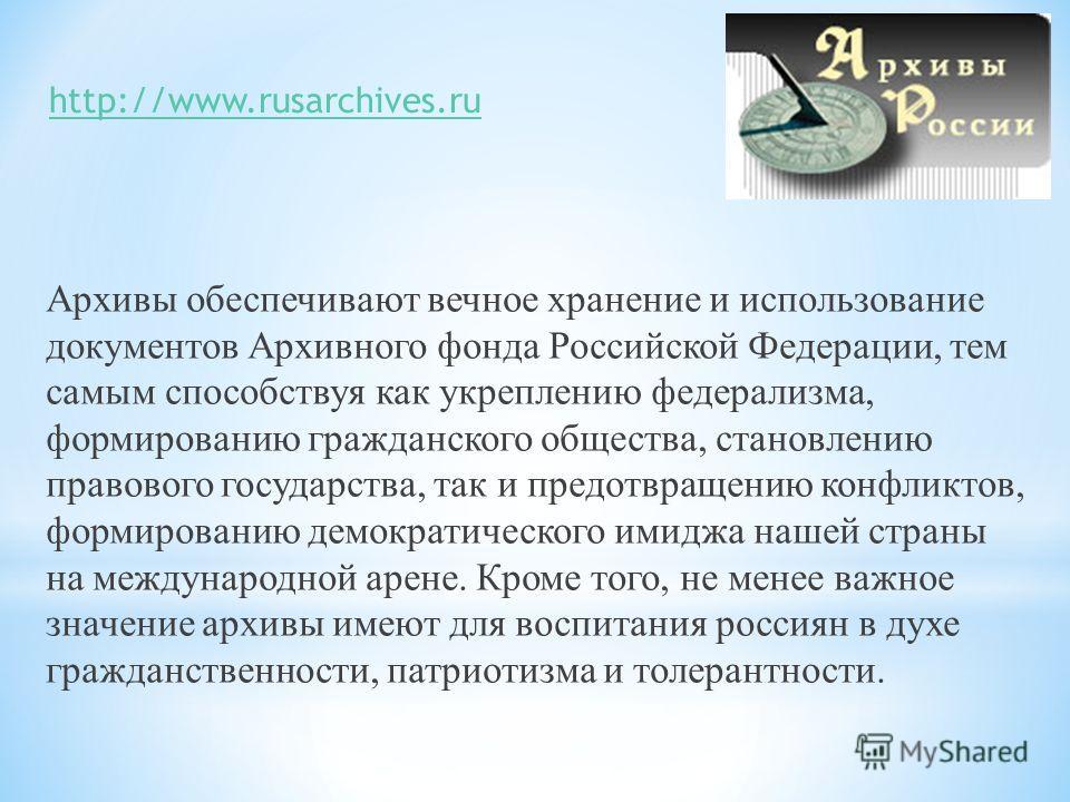 Архивы обеспечивают вечное хранение и использование документов Архивного фонда Российской Федерации, тем самым способствуя как укреплению федерализма, формированию гражданского общества, становлению правового государства, так и предотвращению конфлик