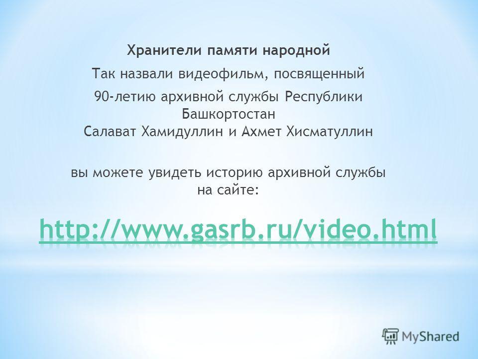 Хранители памяти народной Так назвали видеофильм, посвященный 90-летию архивной службы Республики Башкортостан Салават Хамидуллин и Ахмет Хисматуллин вы можете увидеть историю архивной службы на сайте: