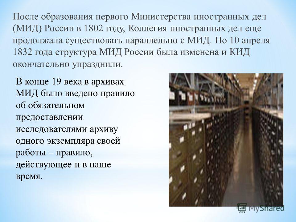 После образования первого Министерства иностранных дел (МИД) России в 1802 году, Коллегия иностранных дел еще продолжала существовать параллельно с МИД. Но 10 апреля 1832 года структура МИД России была изменена и КИД окончательно упразднили. В конце