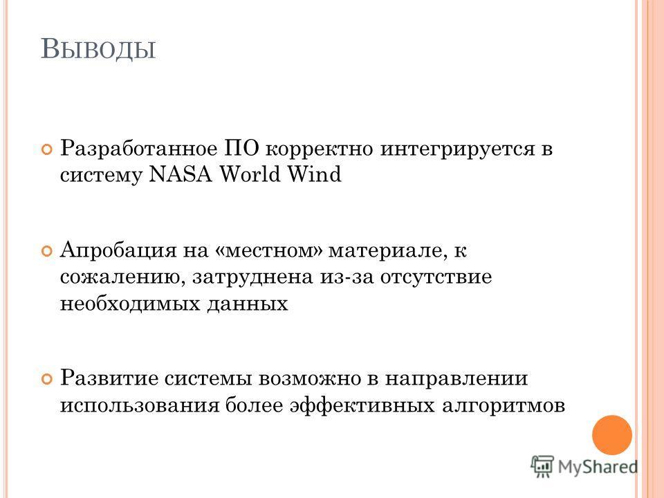 В ЫВОДЫ Разработанное ПО корректно интегрируется в систему NASA World Wind Апробация на «местном» материале, к сожалению, затруднена из-за отсутствие необходимых данных Развитие системы возможно в направлении использования более эффективных алгоритмо