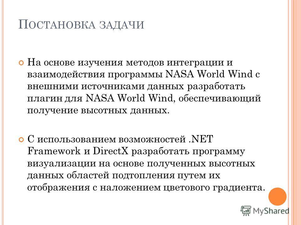 П ОСТАНОВКА ЗАДАЧИ На основе изучения методов интеграции и взаимодействия программы NASA World Wind с внешними источниками данных разработать плагин для NASA World Wind, обеспечивающий получение высотных данных. С использованием возможностей.NET Fram