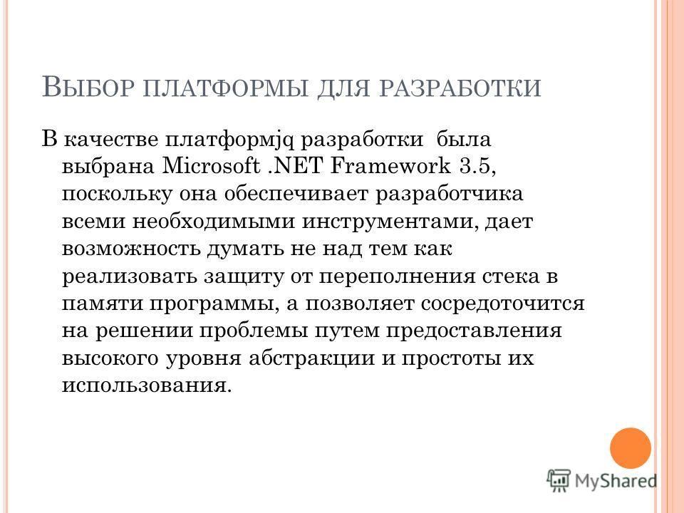 В ЫБОР ПЛАТФОРМЫ ДЛЯ РАЗРАБОТКИ В качестве платформjq разработки была выбрана Microsoft.NET Framework 3.5, поскольку она обеспечивает разработчика всеми необходимыми инструментами, дает возможность думать не над тем как реализовать защиту от переполн