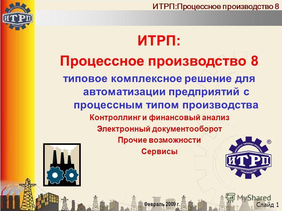 Слайд 1 Февраль 2009 г. ИТРП:Процессное производство 8 ИТРП: Процессное производство 8 типовое комплексное решение для автоматизации предприятий с процессным типом производства Контроллинг и финансовый анализ Электронный документооборот Прочие возмож