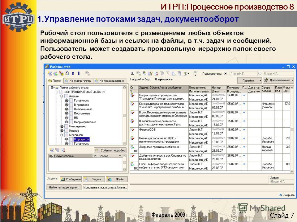 Слайд 7 Февраль 2009 г. ИТРП:Процессное производство 8 1.Управление потоками задач, документооборот Рабочий стол пользователя с размещением любых объектов информационной базы и ссылок на файлы, в т.ч. задач и сообщений. Пользователь может создавать п