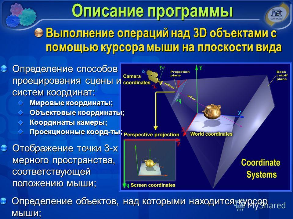 Описание программы Выполнение операций над 3D объектами с помощью курсора мыши на плоскости вида Определение способов проецирования сцены и систем координат: Мировые координаты; Объектовые координаты; Координаты камеры; Проекционные коорд-ты; Отображ