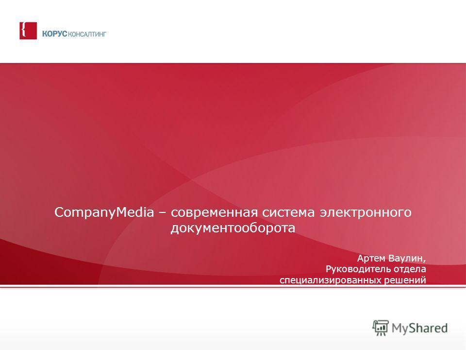 CompanyMedia – современная система электронного документооборота Артем Ваулин, Руководитель отдела специализированных решений