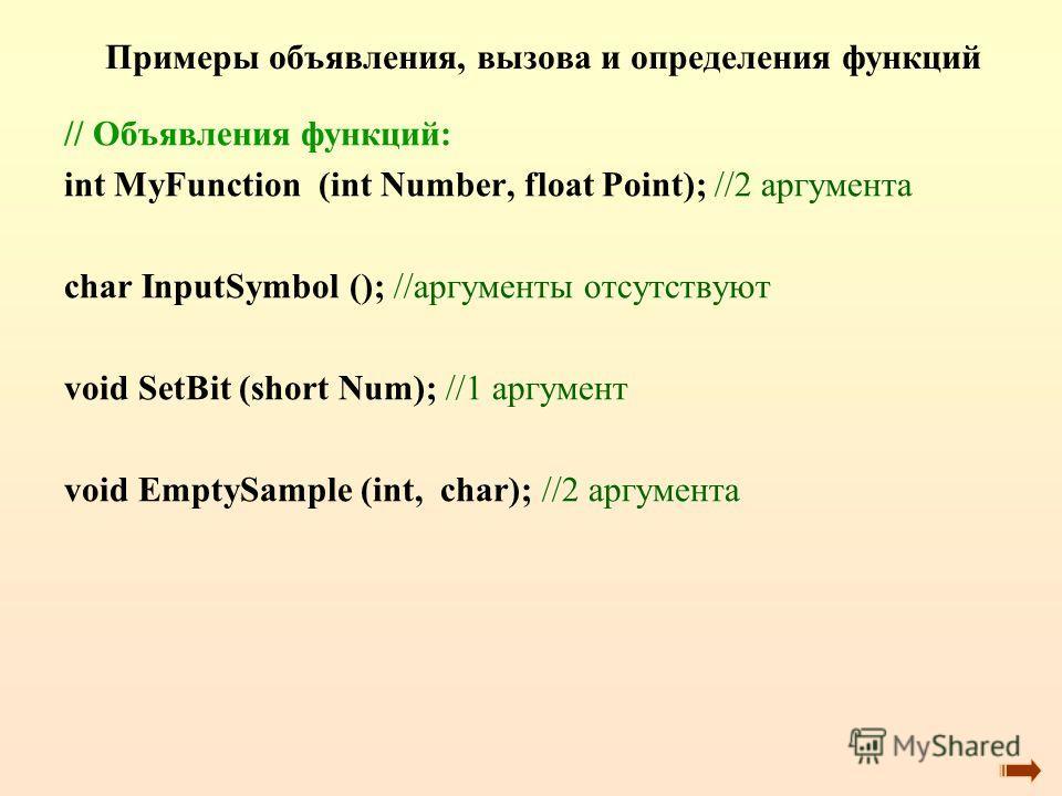Примеры объявления, вызова и определения функций // Объявления функций: int MyFunction (int Number, float Point); //2 аргумента char InputSymbol (); //аргументы отсутствуют void SetBit (short Num); //1 аргумент void EmptySample (int, char); //2 аргум