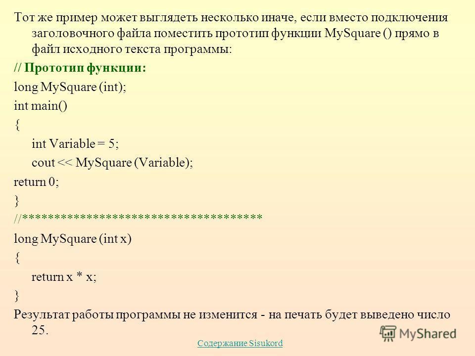 Содержание Sisukord Тот же пример может выглядеть несколько иначе, если вместо подключения заголовочного файла поместить прототип функции MySquare () прямо в файл исходного текста программы: // Прототип функции: long MySquare (int); int main() { int