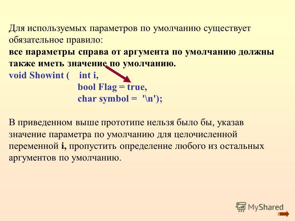 Для используемых параметров по умолчанию существует обязательное правило: все параметры справа от аргумента по умолчанию должны также иметь значение по умолчанию. void Showint ( int i, bool Flag = true, char symbol = '\n'); В приведенном выше прототи