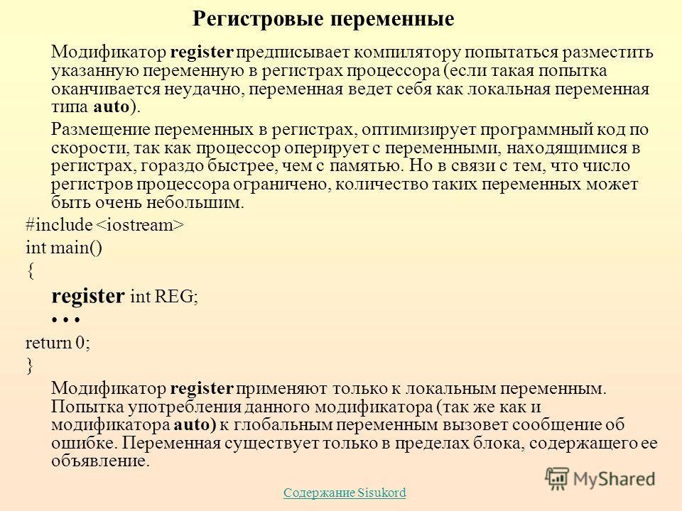 Содержание Sisukord Модификатор register предписывает компилятору попытаться разместить указанную переменную в регистрах процессора (если такая попытка оканчивается неудачно, переменная ведет себя как локальная переменная типа auto). Размещение перем