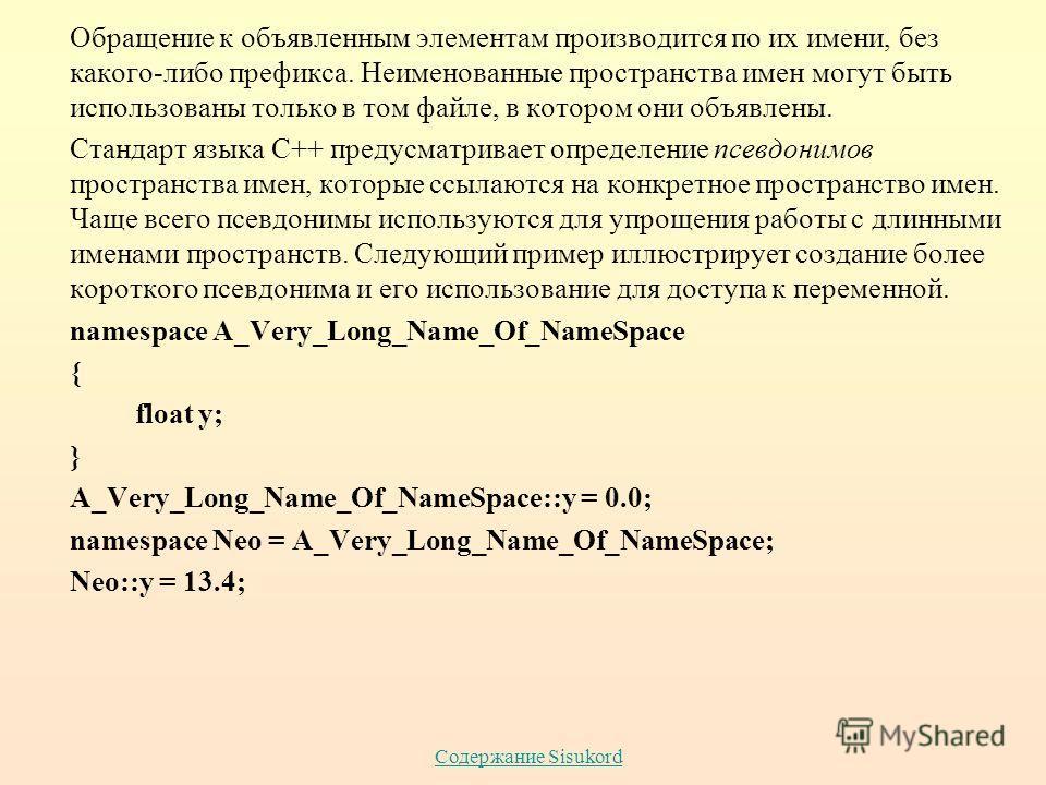 Содержание Sisukord Обращение к объявленным элементам производится по их имени, без какого-либо префикса. Неименованные пространства имен могут быть использованы только в том файле, в котором они объявлены. Стандарт языка С++ предусматривает определе