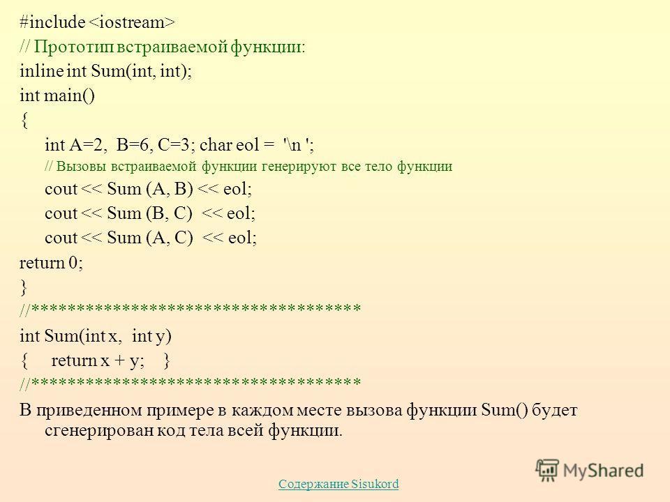 Содержание Sisukord #include // Прототип встраиваемой функции: inline int Sum(int, int); int main() { int A=2, B=6, C=3; char eol = '\n '; // Вызовы встраиваемой функции генерируют все тело функции cout