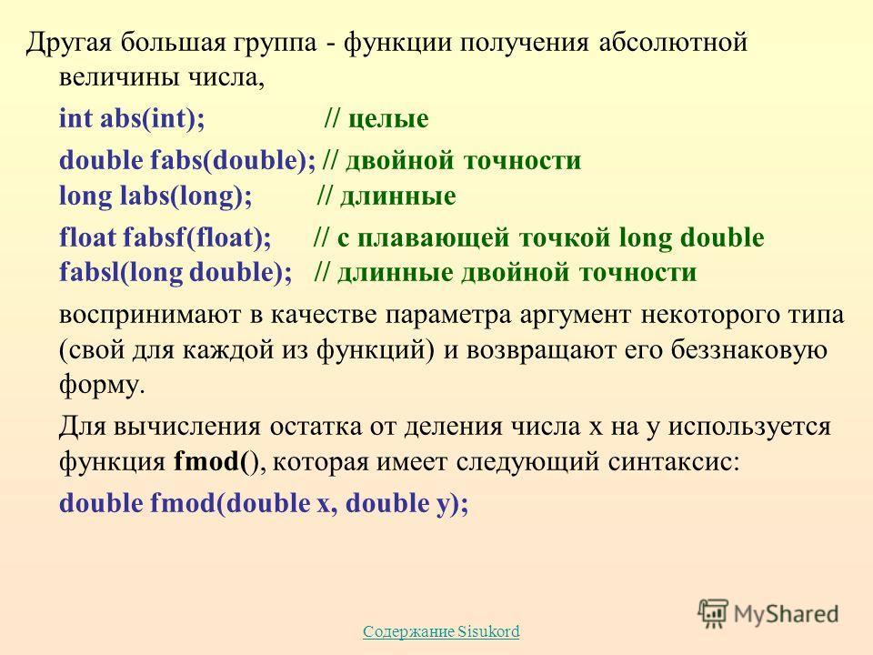 Содержание Sisukord Другая большая группа - функции получения абсолютной величины числа, int abs(int); // целые double fabs(double); // двойной точности long labs(long); // длинные float fabsf(float); // с плавающей точкой long double fabsl(long doub