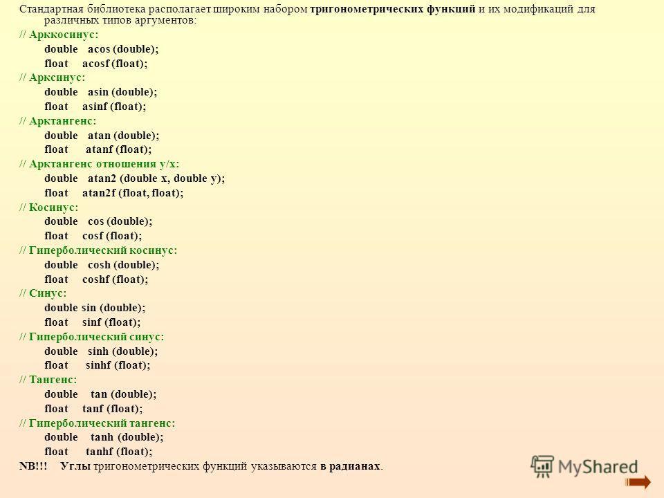 Стандартная библиотека располагает широким набором тригонометрических функций и их модификаций для различных типов аргументов: // Арккосинус: double acos (double); float acosf (float); // Арксинус: double asin (double); float asinf (float); // Арктан
