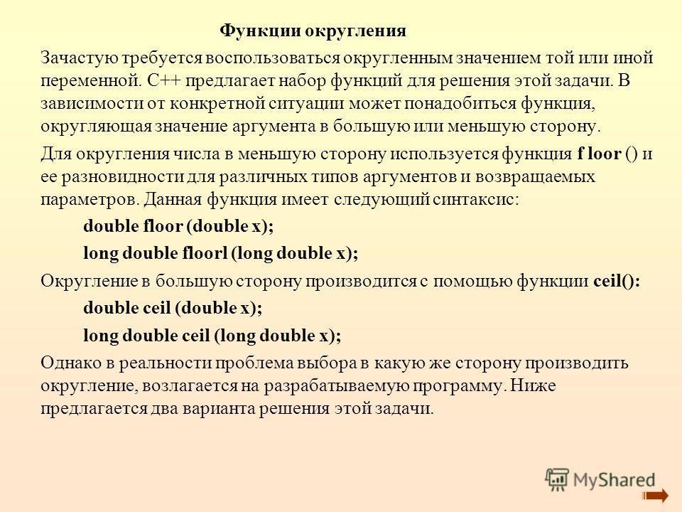 Функции округления Зачастую требуется воспользоваться округленным значением той или иной переменной. С++ предлагает набор функций для решения этой задачи. В зависимости от конкретной ситуации может понадобиться функция, округляющая значение аргумента