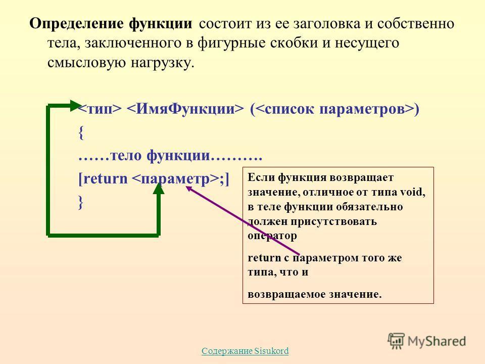 Содержание Sisukord Определение функции состоит из ее заголовка и собственно тела, заключенного в фигурные скобки и несущего смысловую нагрузку. ( ) { ……тело функции………. [return ;] } Если функция возвращает значение, отличное от типа void, в теле фун