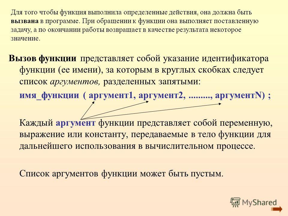 Вызов функции представляет собой указание идентификатора функции (ее имени), за которым в круглых скобках следует список аргументов, разделенных запятыми: имя_функции ( аргумент1, аргумент2,........., аргументN) ; Каждый аргумент функции представляет