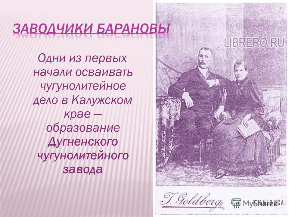 Одни из первых начали осваивать чугунолитейное дело в Калужском крае образование Дугненского чугунолитейного завода