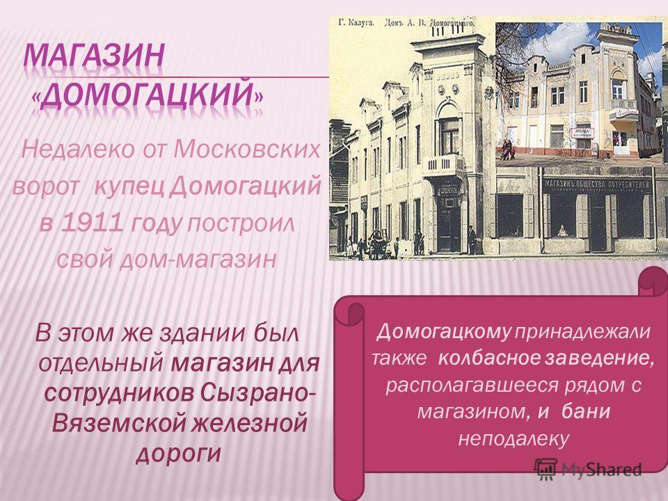 Недалеко от Московских ворот купец Домогацкий в 1911 году построил cвой дом-магазин В этом же здании был отдельный магазин для сотрудников Сызрано- Вяземской железной дороги Домогацкому принадлежали также колбасное заведение, располагавшееся рядом с