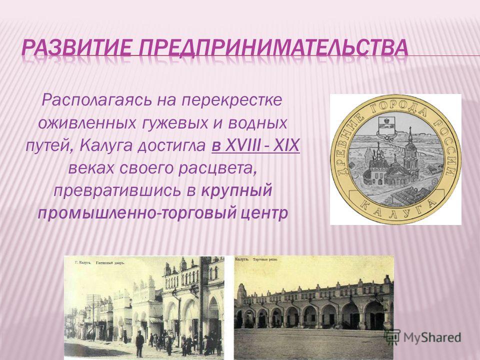 Располагаясь на перекрестке оживленных гужевых и водных путей, Калуга достигла в XVIII - XIX веках своего расцвета, превратившись в крупный промышленно-торговый центр