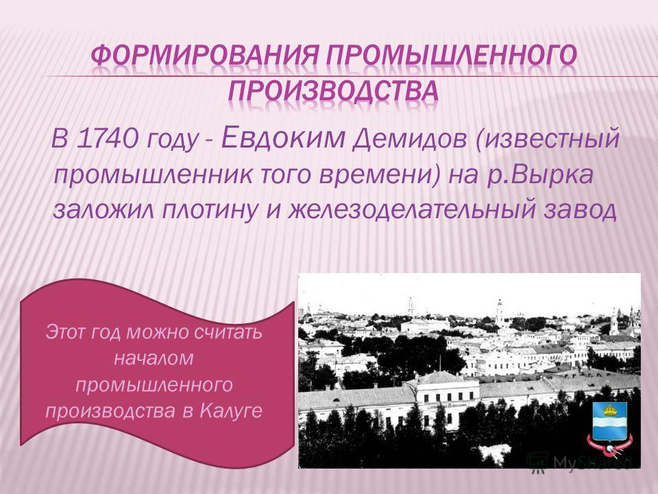 В 1740 году - Евдоким Демидов (известный промышленник того времени) на р.Вырка заложил плотину и железоделательный завод Этот год можно считать началом промышленного производства в Калуге