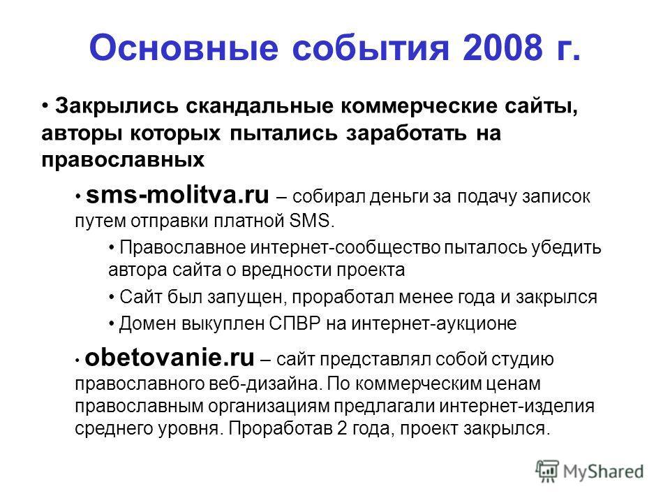 Основные события 2008 г. 100% Закрылись скандальные коммерческие сайты, авторы которых пытались заработать на православных sms-molitva.ru – собирал деньги за подачу записок путем отправки платной SMS. Православное интернет-сообщество пыталось убедить