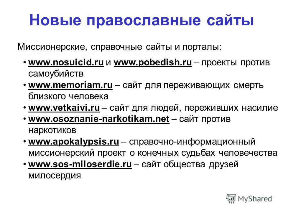 Новые православные сайты 100% Миссионерские, справочные сайты и порталы: www.nosuicid.ru и www.pobedish.ru – проекты против самоубийств www.memoriam.ru – сайт для переживающих смерть близкого человека www.vetkaivi.ru – сайт для людей, переживших наси