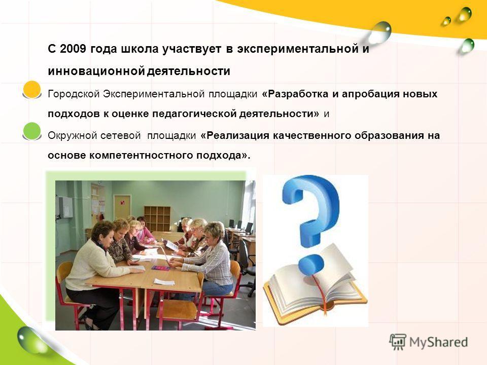 С 2009 года школа участвует в экспериментальной и инновационной деятельности Городской Экспериментальной площадки «Разработка и апробация новых подходов к оценке педагогической деятельности» и Окружной сетевой площадки «Реализация качественного образ