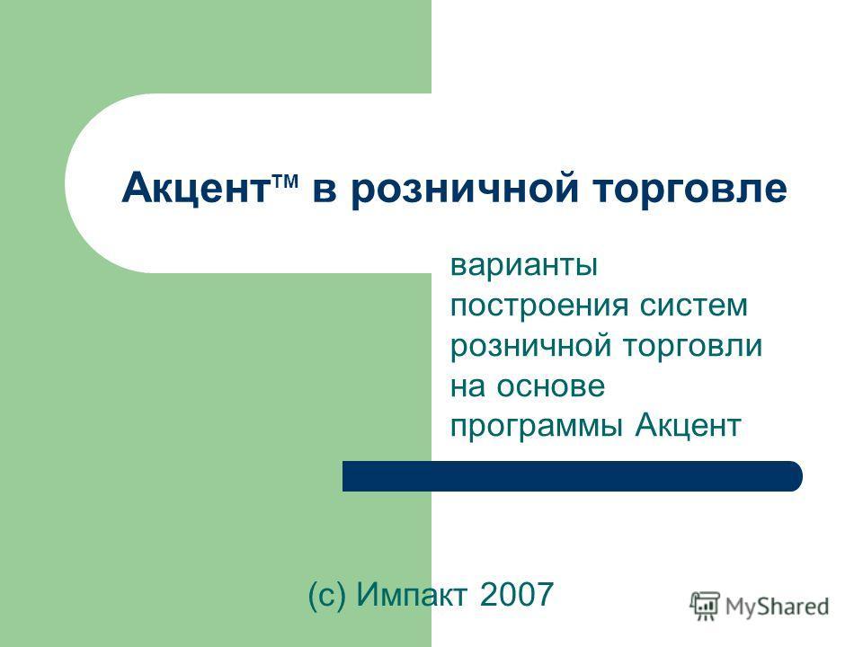 Акцент TM в розничной торговле варианты построения систем розничной торговли на основе программы Акцент (с) Импакт 2007